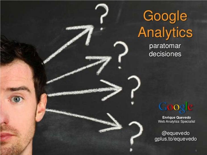 GoogleAnalytics paratomar decisiones          Enrique Quevedo        Web Analytics Specialist        @equevedo     gplus.t...