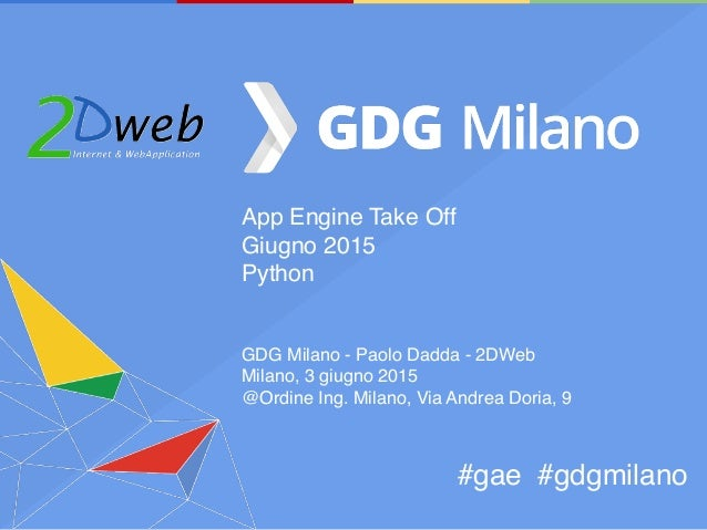 App Engine Take Off Giugno 2015 Python GDG Milano - Paolo Dadda - 2DWeb Milano, 3 giugno 2015 @Ordine Ing. Milano, Via And...