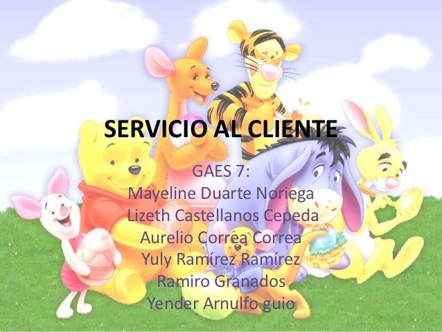 SERVICIO AL CLIENTE          GAES 7: Mayeline Duarte Noriega Lizeth Castellanos Cepeda   Aurelio Correa Correa   Yuly Ramí...