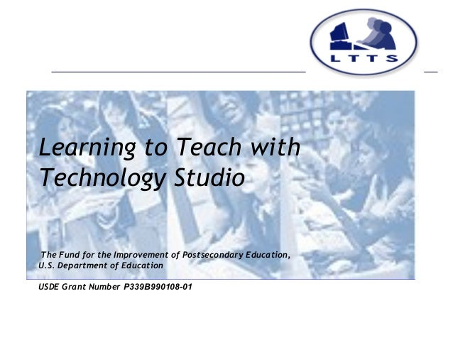 Learning to Teach withTechnology StudioThe Fund for the Improvement of Postsecondary Education,U.S. Department of Educatio...
