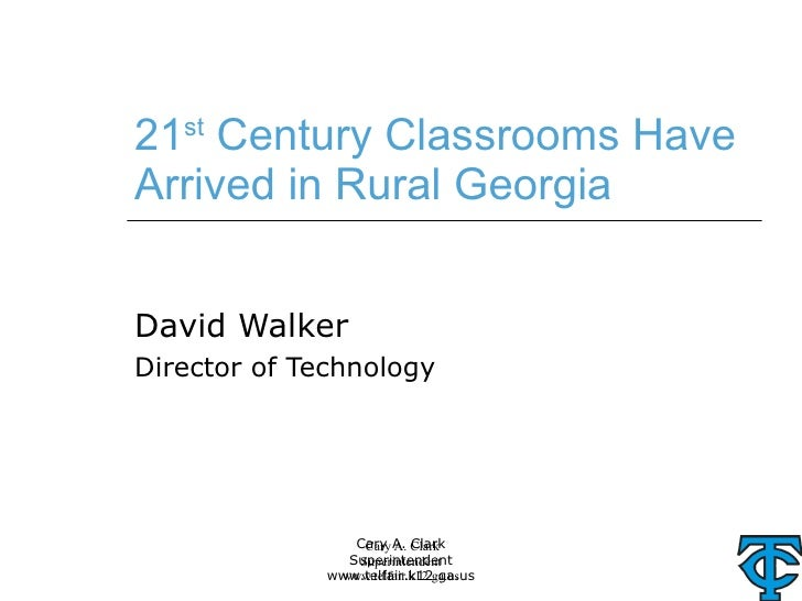 21 st  Century Classrooms Have Arrived in Rural Georgia David Walker Director of Technology Cary A. Clark Superintendent w...