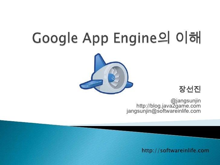 장선진<br />@jangsunjin<br />http://blog.java2game.com<br />jangsunjin@softwareinlife.com<br />Google App Engine의 이해<br />htt...