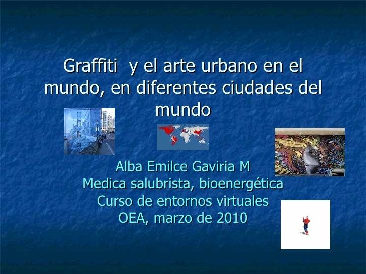 Graffiti  y el arte urbano en el mundo, en diferentes ciudades del mundo Alba Emilce Gaviria M Medica salubrista, bioenerg...