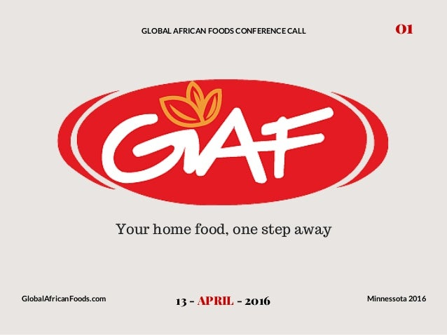 GLOBAL AFRICAN FOODS CONFERENCE CALL 13 - APRIL - 2016 01 GlobalAfricanFoods.com Minnessota 2016 Your home food, one step ...