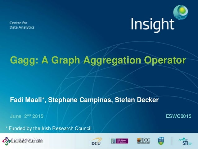 Gagg: A Graph Aggregation Operator June 2nd 2015 Fadi Maali*, Stephane Campinas, Stefan Decker ESWC2015 * Funded by the Ir...