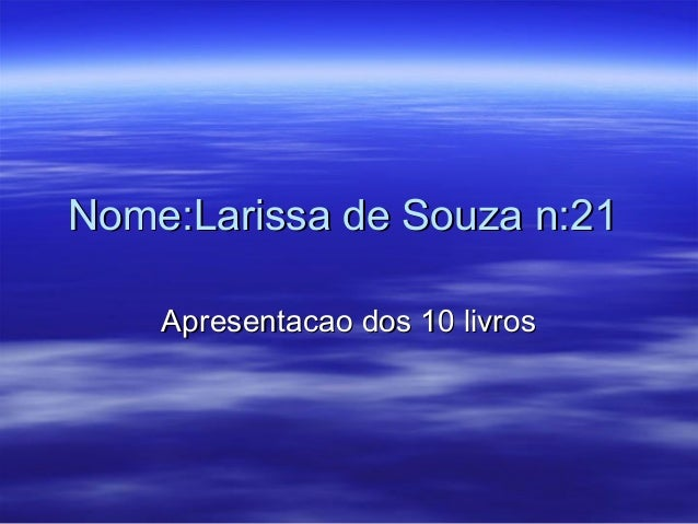 Nome:Larissa de Souza n:21Nome:Larissa de Souza n:21 Apresentacao dos 10 livrosApresentacao dos 10 livros