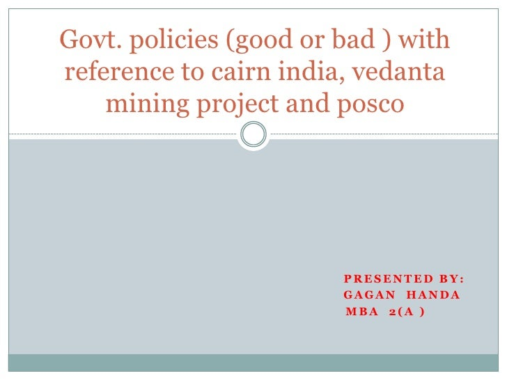 Govt. policies (good or bad ) with reference to cairn india, vedanta mining project and posco<br />Presented by:<br />Gaga...