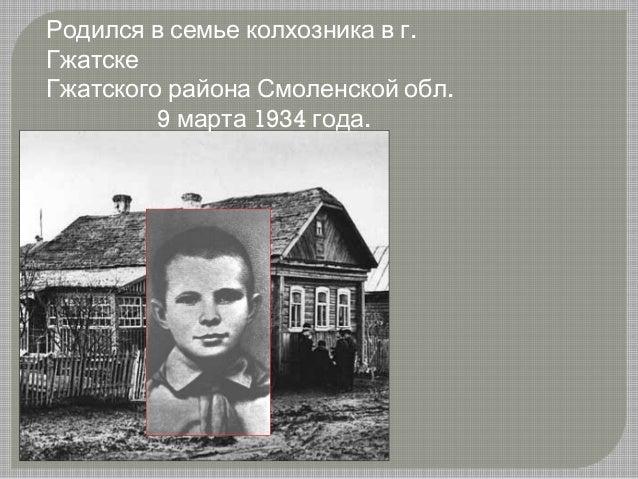 .Родился в семье колхозника в г Гжатске .Гжатского района Смоленской обл 9 1934 .марта года