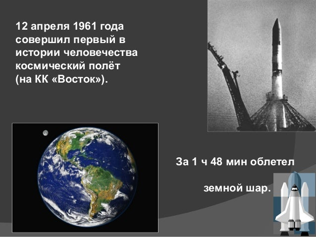 12 апреля 1961 года совершил первый в истории человечества космический полёт (на КК «Восток»). За 1 ч 48 мин облетел земно...