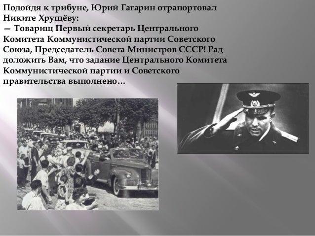 Подойдя к трибуне, Юрий Гагарин отрапортовал Никите Хрущёву: — Товарищ Первый секретарь Центрального Комитета Коммунистиче...