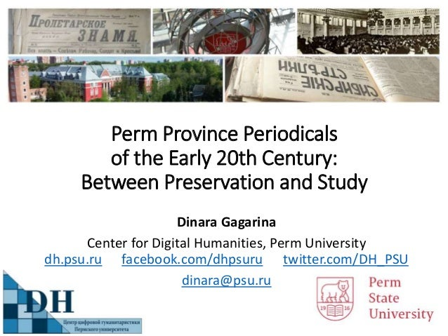 Perm Province Periodicals of the Early 20th Century: Between Preservation and Study Dinara Gagarina Center for Digital Hum...