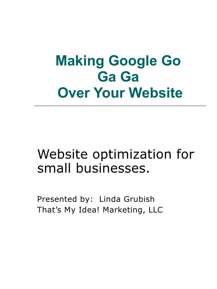 Making Google Go  Ga Ga  Over Your Website Website optimization for small businesses. Presented by:  Linda Grubish  That's...