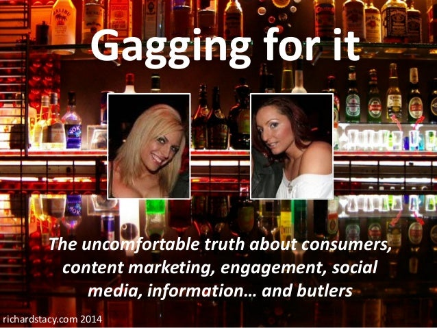 Richard Stacy 2014  Gagging for it  The uncomfortable truth about consumers, content marketing, engagement, social media, ...
