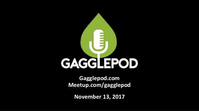 Gagglepod.com Meetup.com/gagglepod November 13, 2017