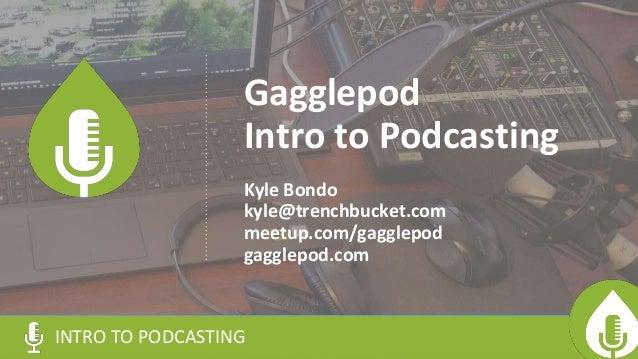 Gagglepod Intro to Podcasting Kyle Bondo kyle@trenchbucket.com meetup.com/gagglepod gagglepod.com INTRO TO PODCASTING