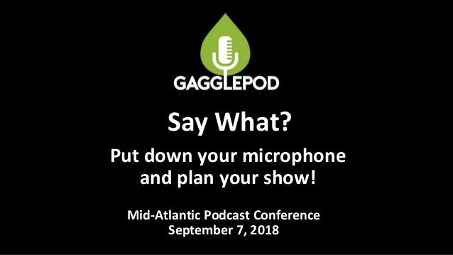 Put down your microphone and plan your show! Mid-Atlantic Podcast Conference September 7, 2018 Say What?