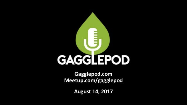Gagglepod.com Meetup.com/gagglepod August 14, 2017