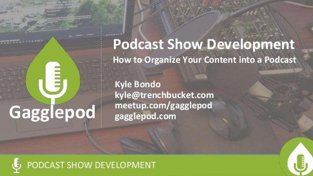 Podcast Show Development Kyle Bondo kyle@trenchbucket.com meetup.com/gagglepod gagglepod.com PODCAST SHOW DEVELOPMENT Gagg...