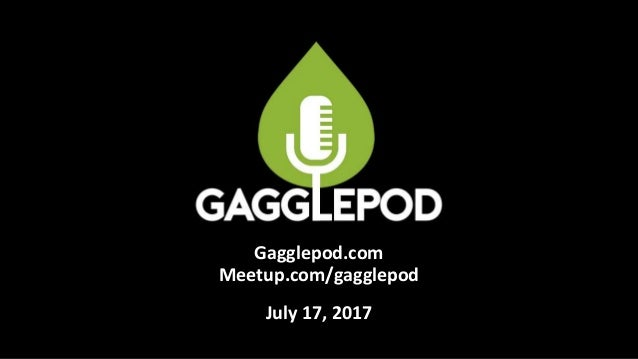 Gagglepod.com Meetup.com/gagglepod July 17, 2017