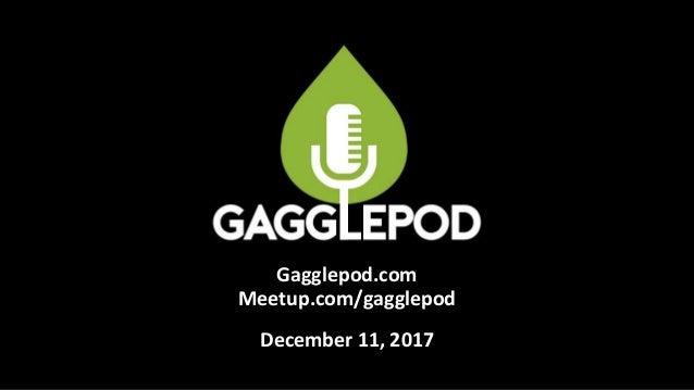 Gagglepod.com Meetup.com/gagglepod December 11, 2017