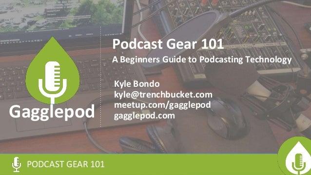 Podcast Gear 101 Kyle Bondo kyle@trenchbucket.com meetup.com/gagglepod gagglepod.com PODCAST GEAR 101 Gagglepod A Beginner...