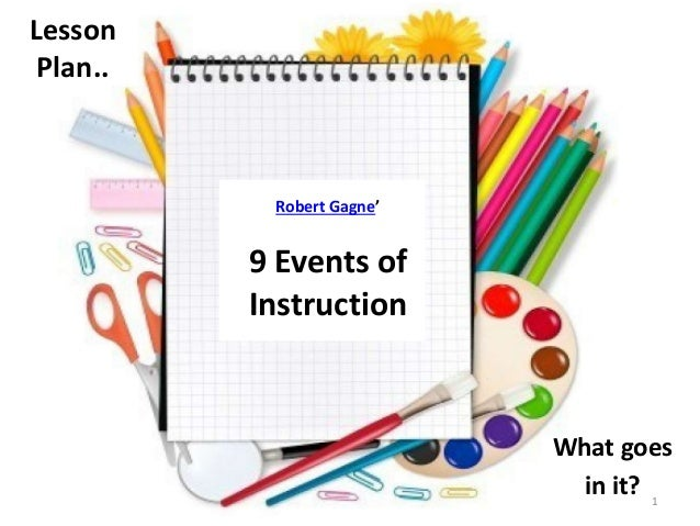 Lesson  Plan..  What goes  in it?  Robert Gagne'  9 Events of  Instruction  1
