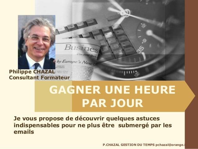 GAGNER UNE HEURE PAR JOUR P.CHAZAL GESTION DU TEMPS pchazal@orange.fr Je vous propose de découvrir quelques astuces indisp...