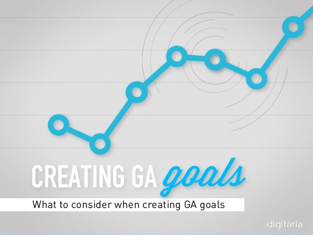 CREATING GA What to consider when creating GA goals goals