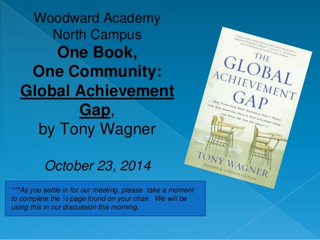 Woodward Academy  North Campus  One Book,  One Community:  Global Achievement  Gap,  by Tony Wagner  October 23, 2014  ***...