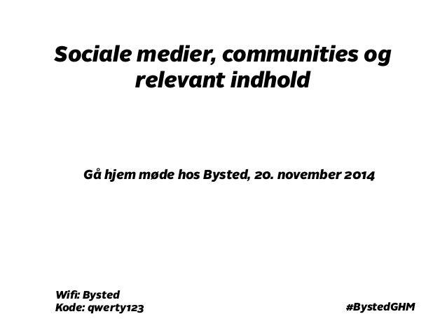 Sociale medier, communities og  relevant indhold  Gå hjem møde hos Bysted, 20. november 2014  #BystedGHM  Wifi: Bysted  Ko...