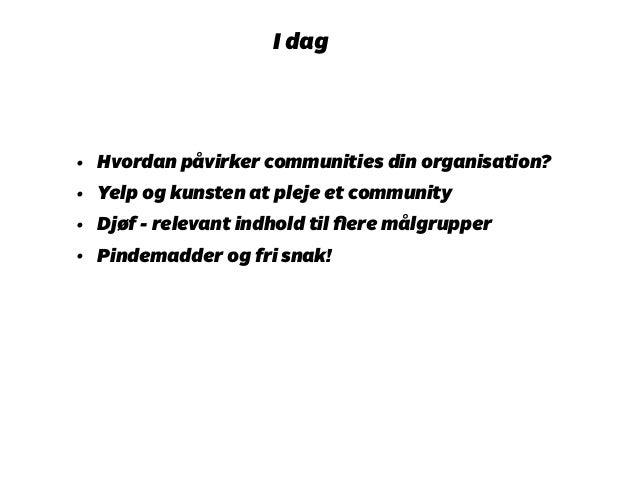 I dag  • Hvordan påvirker communities din organisation?  • Yelp og kunsten at pleje et community  • Djøf - relevant indhol...