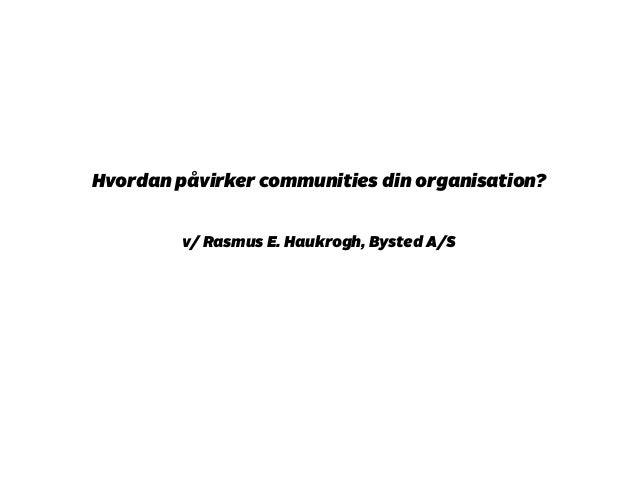 Hvordan påvirker communities din organisation?  !  v/ Rasmus E. Haukrogh, Bysted A/S