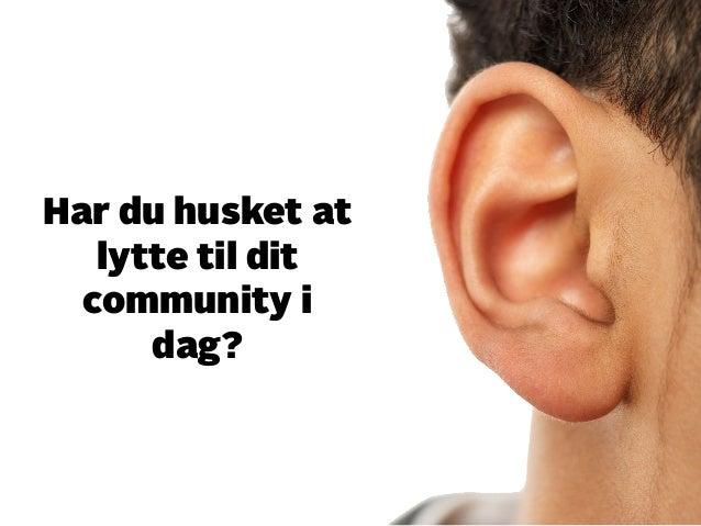 Har du husket at  lytte til dit  community i  dag?