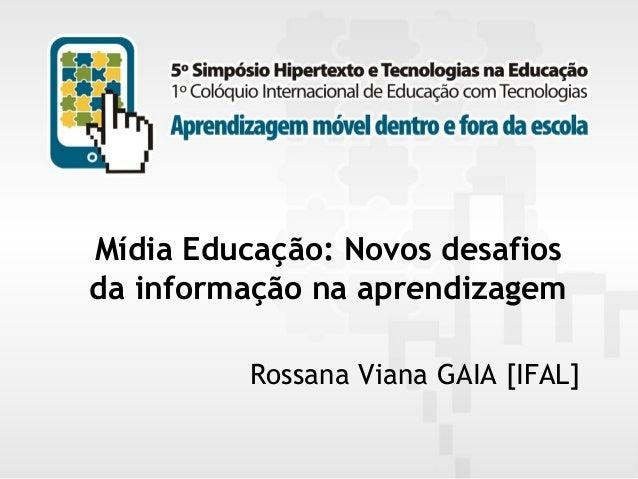 Mídia Educação: Novos desafios da informação na aprendizagem Rossana Viana GAIA [IFAL] 5º Simpósio Hipertexto e Tecnologia...