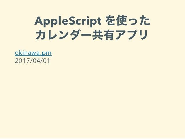 AppleScript を使った カレンダー共有アプリ okinawa.pm 2017/04/01