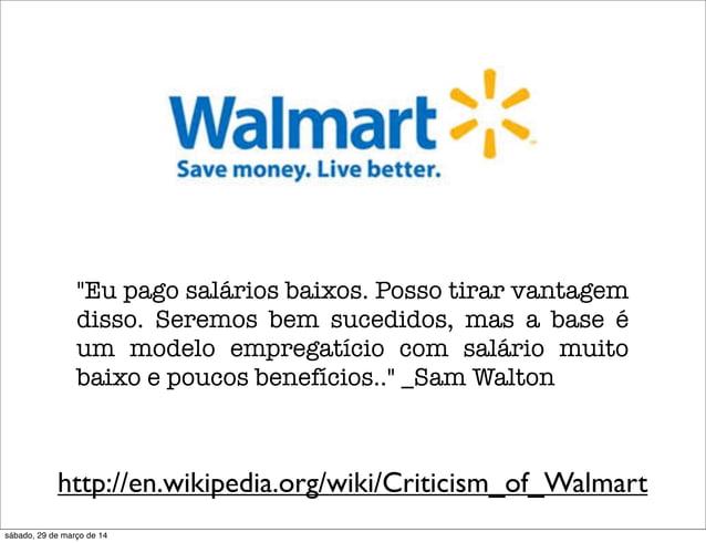 """http://en.wikipedia.org/wiki/Criticism_of_Walmart """"Eu pago salários baixos. Posso tirar vantagem disso. Seremos bem sucedi..."""