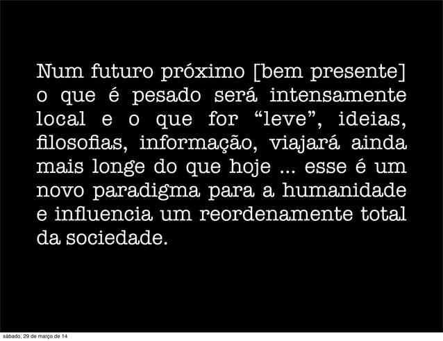"""Num futuro próximo [bem presente] o que é pesado será intensamente local e o que for """"leve"""", ideias, filosofias, informação,..."""