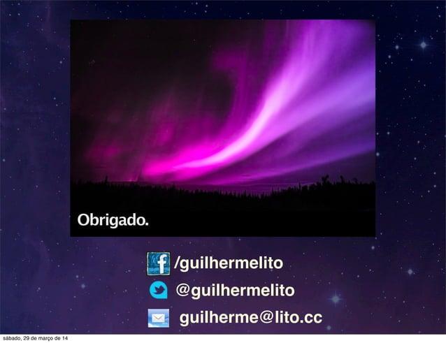 /guilhermelito @guilhermelito guilherme@lito.cc Obrigado. sábado, 29 de março de 14