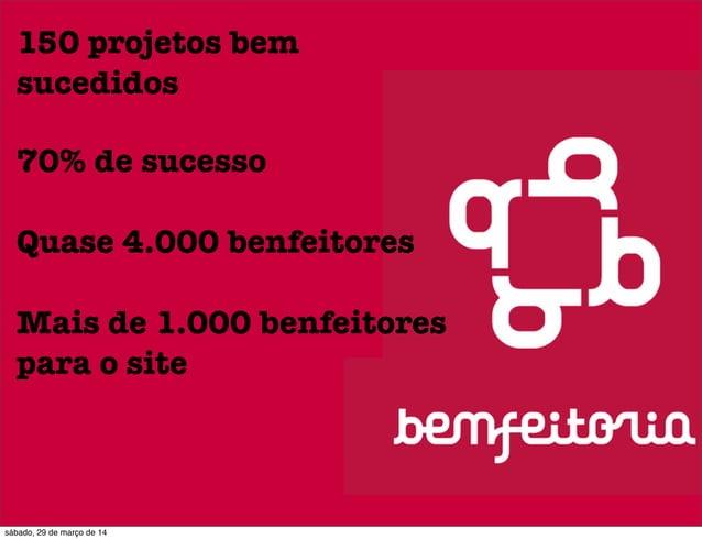 150 projetos bem sucedidos 70% de sucesso Quase 4.000 benfeitores Mais de 1.000 benfeitores para o site sábado, 29 de març...