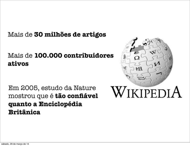 Mais de 30 milhões de artigos Mais de 100.000 contribuidores ativos Em 2005, estudo da Nature mostrou que é tão confiável q...