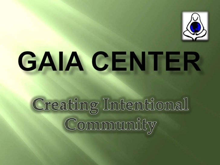 Gaia Center<br />Creating Intentional <br />Community <br />