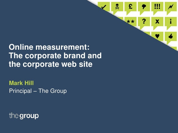 Online measurement: The corporate brand and the corporate web site<br />Mark Hill<br />Principal – The Group<br />