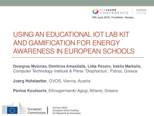 USING AN EDUCATIONAL IOT LAB KIT AND GAMIFICATION FOR ENERGY AWARENESS IN EUROPEAN SCHOOLS Georgios Mylonas, Dimitrios Ama...
