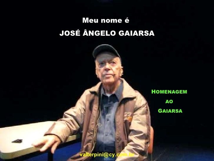 Meu nome é  JOSÉ ÂNGELO GAIARSA H OMENAGEM   AO   G AIARSA valterpini@   cy.com.br