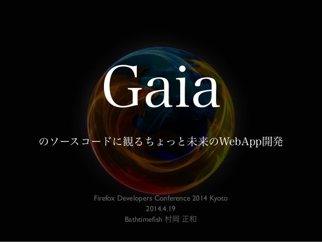 Gaia のソースコードに観るちょっと未来のWebApp開発 Firefox Developers Conference 2014 Kyoto 2014.4.19 Bathtimefish 村岡 正和
