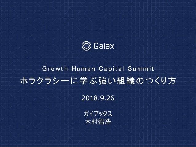 ホラクラシーに学ぶ強い組織のつくり方 Growth Human Capital Summit 2018.9.26 ガイアックス 木村智浩
