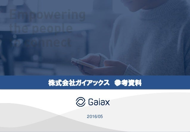 Copyright © Gaiax Co.Ltd. All rights reserved. 1 株式会社ガイアックス 参考資料 2016/05