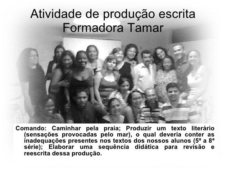 Atividade de produção escrita Formadora Tamar <ul><li>Comando: Caminhar pela praia; Produzir um texto literário (sensações...
