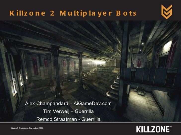 Killzone 2 Multiplayer Bots Alex Champandard – AiGameDev.com Tim Verweij – Guerrilla Remco Straatman - Guerrilla Game AI C...