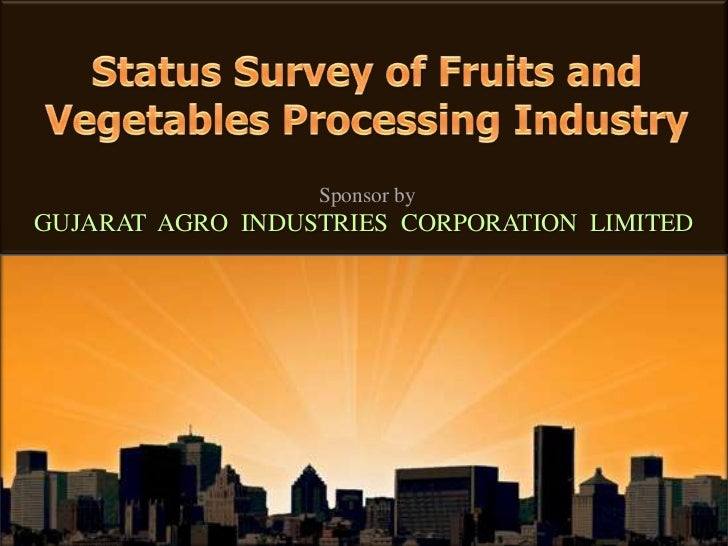 Sponsor by GUJARAT  AGRO  INDUSTRIES  CORPORATION  LIMITED<br />Status Survey of Fruits and Vegetables Processing Industry...